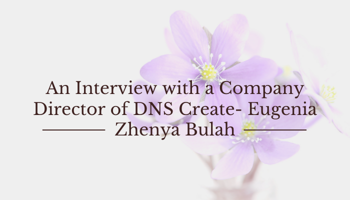 You are currently viewing An Interview with a Company Director of DNS Create- Eugenia Zhenya Bulah